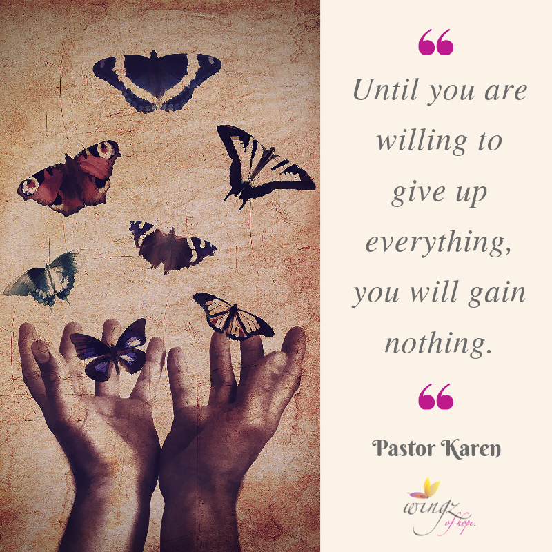 Until you are willing to give up everything, you will gain nothing